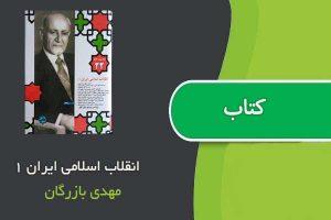 کتاب انقلاب اسلامی ایران ۱ اثر مهدی بازرگان