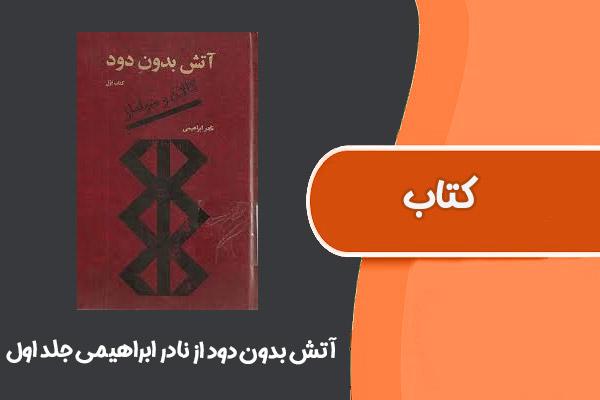 کتاب آتش بدون دود از نادر ابراهیمی جلد اول
