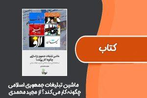 کتاب ماشین تبلیغات جمهوری اسلامی چگونه کار میکند؟ از مجید محمدی
