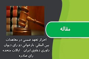 مقاله احراز تعهد ضمنی در معاهدات بین المللی: بازخوانی دو رای دیوان داوری دعاوی ایران – ایالات متحده رای صادره