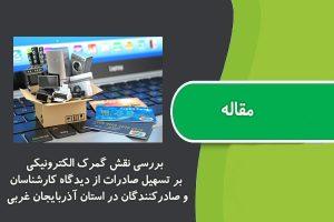 مقاله بررسی نقش گمرك الکترونیکی بر تسهیل صادرات از دیدگاه کارشناسان و صادرکنندگان در استان آذربایجان غربی